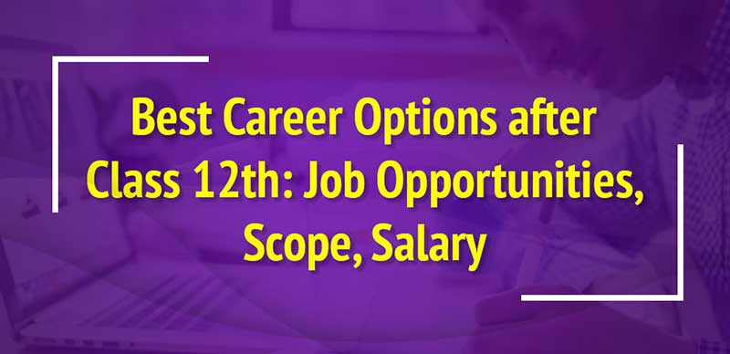 Best Career Options after Class 12th: Job Opportunities, Scope, Salary