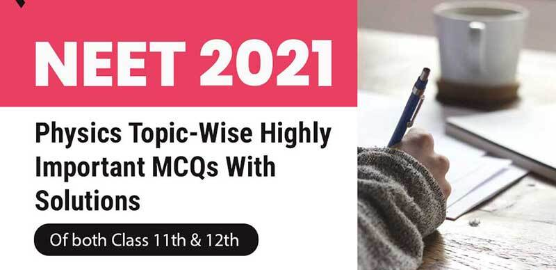 NEET 2021 : Physics Topic-Wise Highly Important MCQs With Solutions Of Both Class 11th & 12th