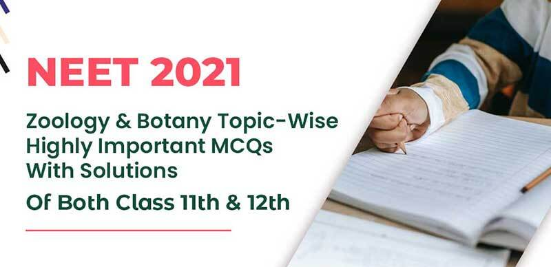 NEET 2021 : Zoology & Botany Topic-Wise Highly Important MCQs With Solutions Of Both Class 11th & 12th
