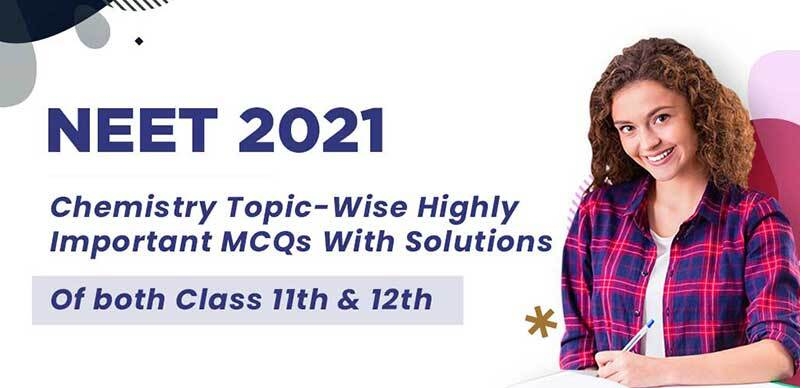 NEET 2021 : Chemistry Topic-Wise Highly Important MCQs With Solutions Of both Class 11th & 12th