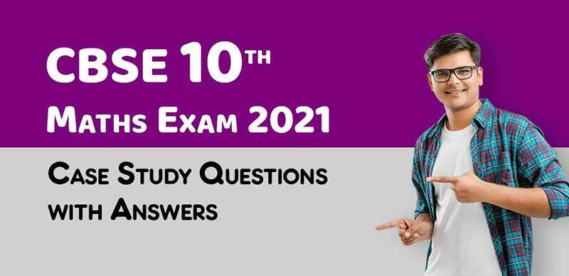 CBSE 10th Maths Exam 2021 : Case Study Questions with Answers