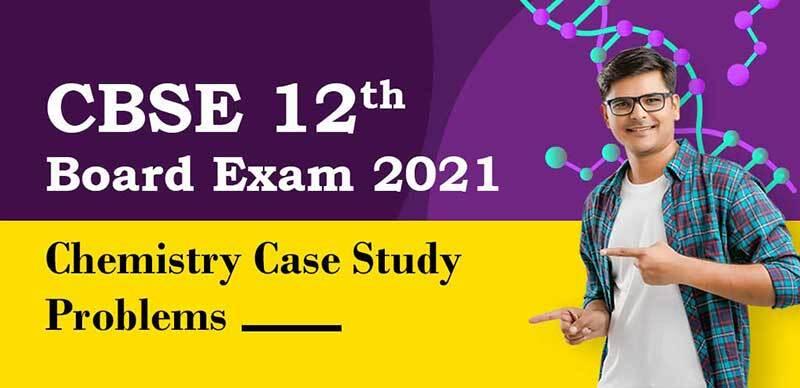 CBSE 12th Exam 2021 : Chemistry Case Study Problems