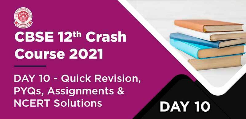 CBSE 12th Crash Course 2021 : DAY 10 - Quick Revision, PYQs, Assignments & NCERT Solutions
