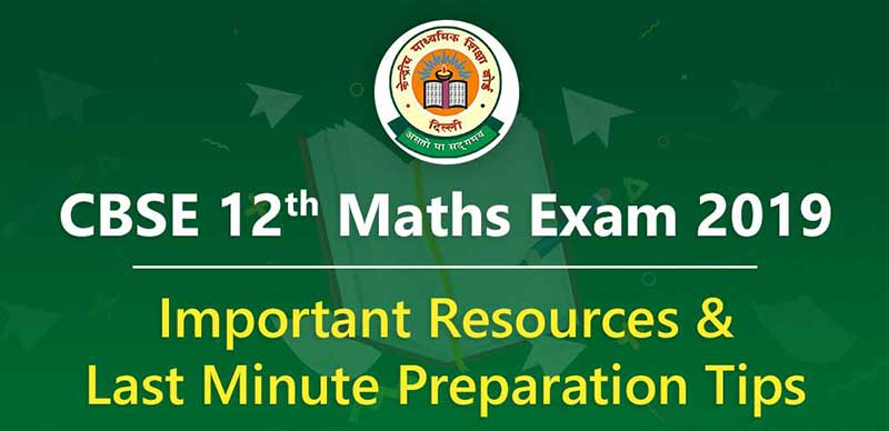 CBSE 12th Maths Exam 2019 - Important Resources & Last Minute Preparation Tips