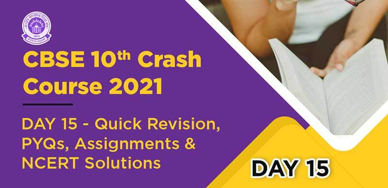 CBSE 10th Crash Course 2021 : DAY 15- Quick Revision, PYQs, Assignments & NCERT Solutions