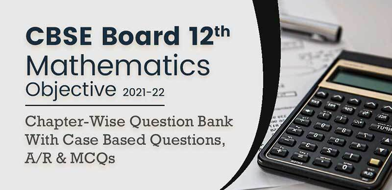 CBSE Board 12th Mathematics Objective 2021-22 : Chapter-Wise Question Bank With Case Based Questions, A/R & MCQs
