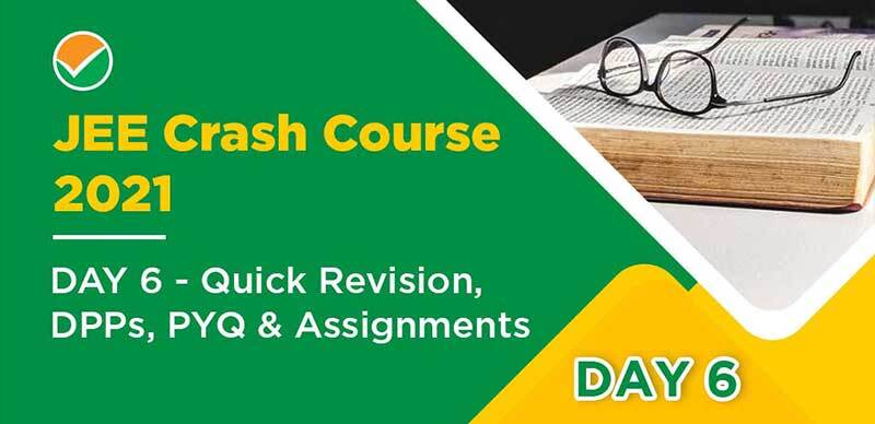 JEE Crash Course 2021 : DAY 6- Quick Revision, DPPs, PYQ & Assignments