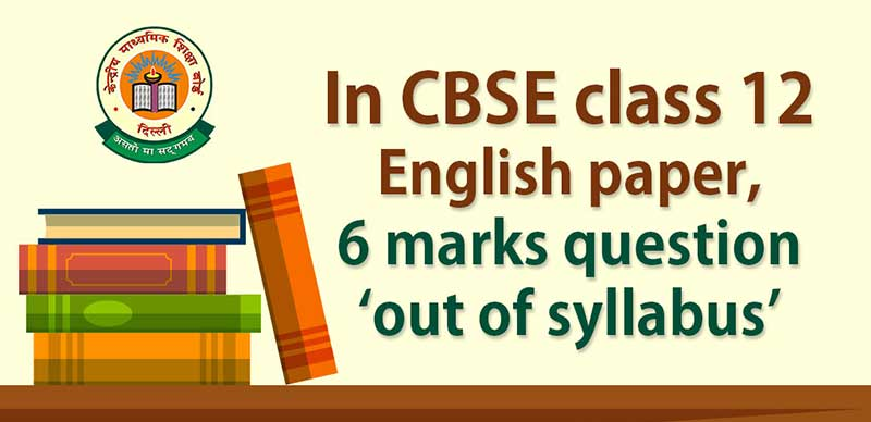 CBSE Class 12th: English paper, 6 marks question 'out of syllabus'