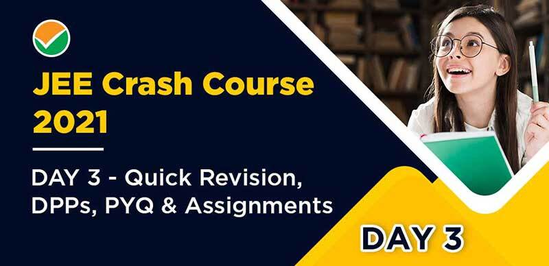 JEE Crash Course 2021 : DAY 3 - Quick Revision, DPPs, PYQ & Assignments