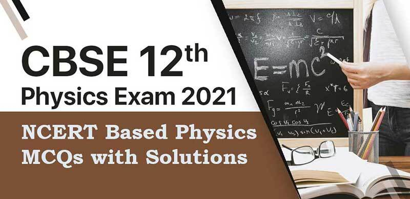 CBSE 12th Physics Exam 2021 : NCERT Based Physics MCQs with Solutions