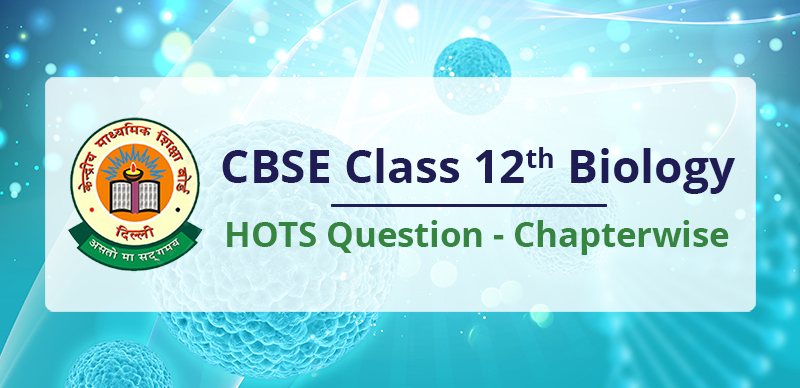 CBSE Class 12th Biology HOTS Question - Chapterwise
