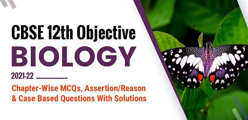 CBSE 12th Objective Biology 2021-22 : Chapter-Wise MCQs, Assertion/Reason & Case Based Questions With Solutions