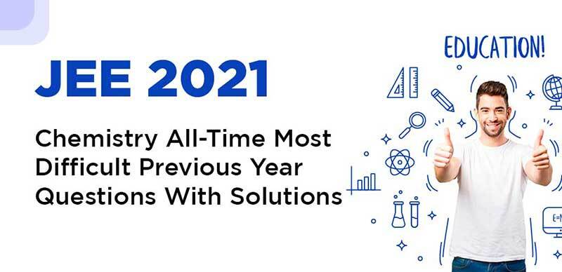 JEE 2021 : Chemistry All-Time Most Difficult Previous Year Questions With Solutions