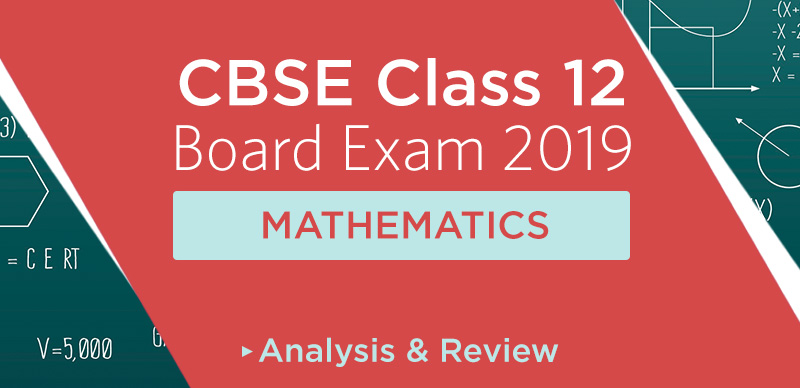 CBSE Class 12 Maths Paper 2019 Analysis & Review &Students' Reaction