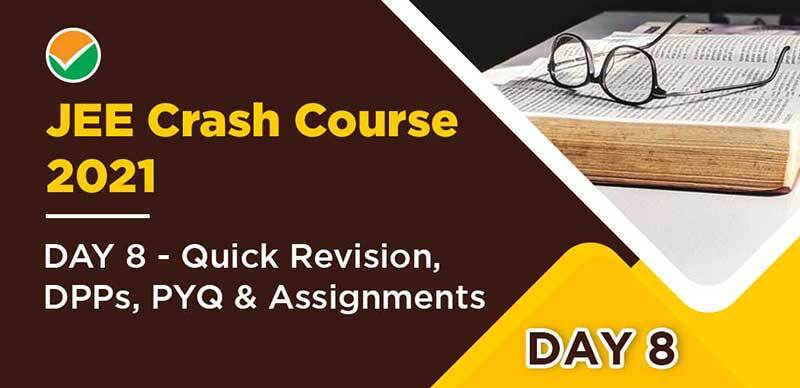 JEE Crash Course 2021 : DAY 8- Quick Revision, DPPs, PYQ & Assignments