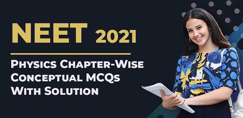 NEET 2021 : Physics Chapter-Wise Conceptual MCQs With Solution