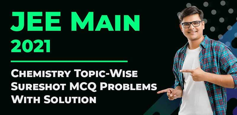 JEE Main 2021 : Chemistry Topic-Wise Sureshot MCQ Problems With Solution