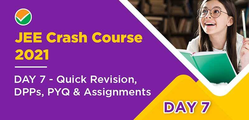 JEE Crash Course 2021 : DAY 7 - Quick Revision, DPPs, PYQ & Assignments