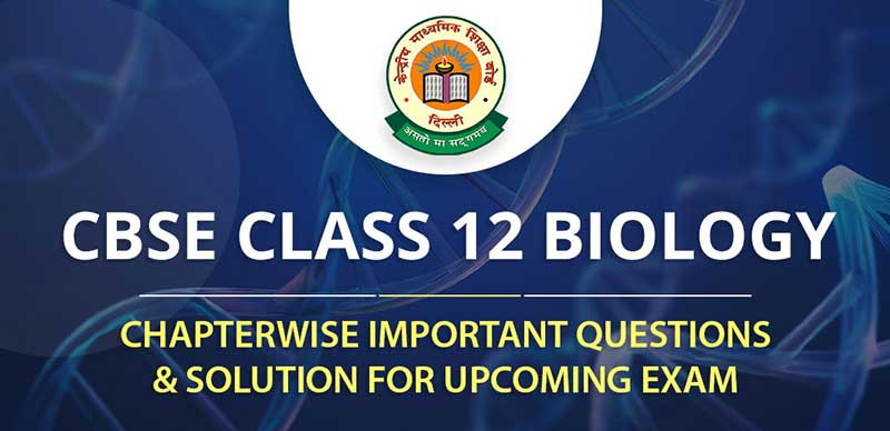 CBSE Class 12 Biology Chapterwise Important Questions & Solution for Upcoming Exam