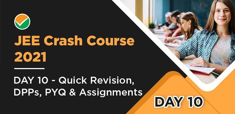 JEE Crash Course 2021 : DAY 10 - Quick Revision, DPPs, PYQ & Assignments