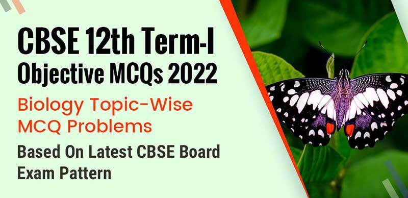 CBSE 12th Term-I Objective MCQs 2022 : Biology Topic-Wise MCQ Problems Based On Latest CBSE Board Exam Pattern