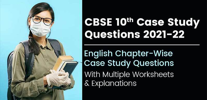 CBSE 10th Case Study Questions 2021-22 : English Chapter-Wise Case Study Questions With Multiple Worksheets & Explanations