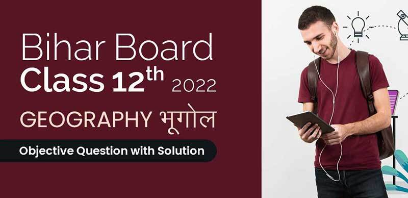 Bihar Board 12th 2022 : Geography - भूगोल Objective Question with Solution