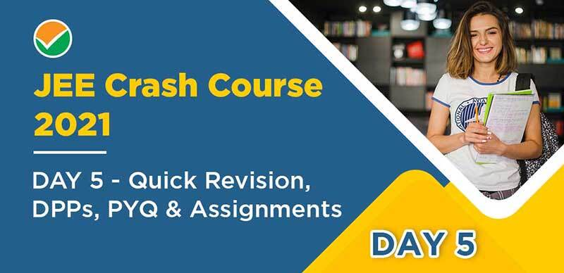 JEE Crash Course 2021 : DAY 5 - Quick Revision, DPPs, PYQ & Assignments