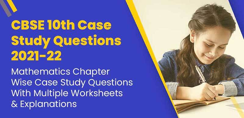 CBSE 10th Case Study Questions 2021-22 : Mathematics Chapter-Wise Case Study Questions With Multiple Worksheets & Explanations