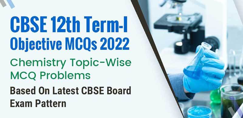CBSE 12th Term-I Objective MCQs 2022 : Chemistry Topic-Wise MCQ Problems Based On Latest CBSE Board Exam Pattern