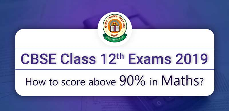 CBSE Class 12 Exams 2019 : How to score above 90% in Maths