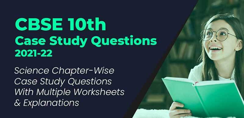 CBSE 10th Case Study Questions 2021-22 : Science Chapter-Wise Case Study Questions With Multiple Worksheets & Explanations