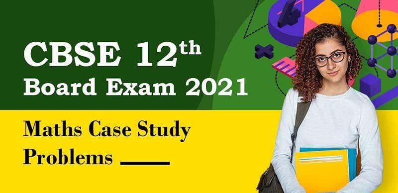 CBSE 12th Exam 2021 : Maths Case Study Problems