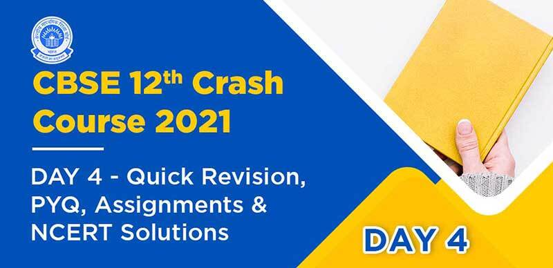 CBSE 12th Crash Course 2021 : DAY 4- Quick Revision, PYQ, Assignments & NCERT Solutions