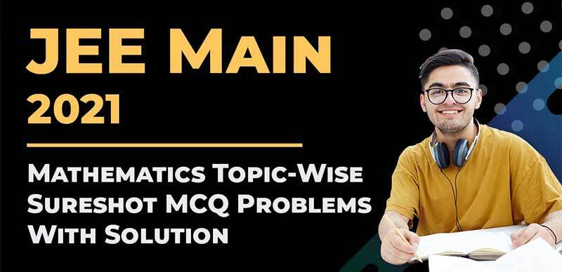 JEE Main 2021 : Mathematics Topic-Wise Sureshot MCQ ProblemsWith Solution