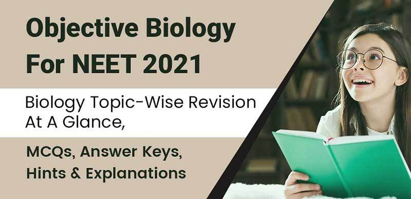 Objective Biology For NEET 2021 : Biology Topic-Wise Revision At A Glance, MCQs, Answer Keys, Hints & Explanations